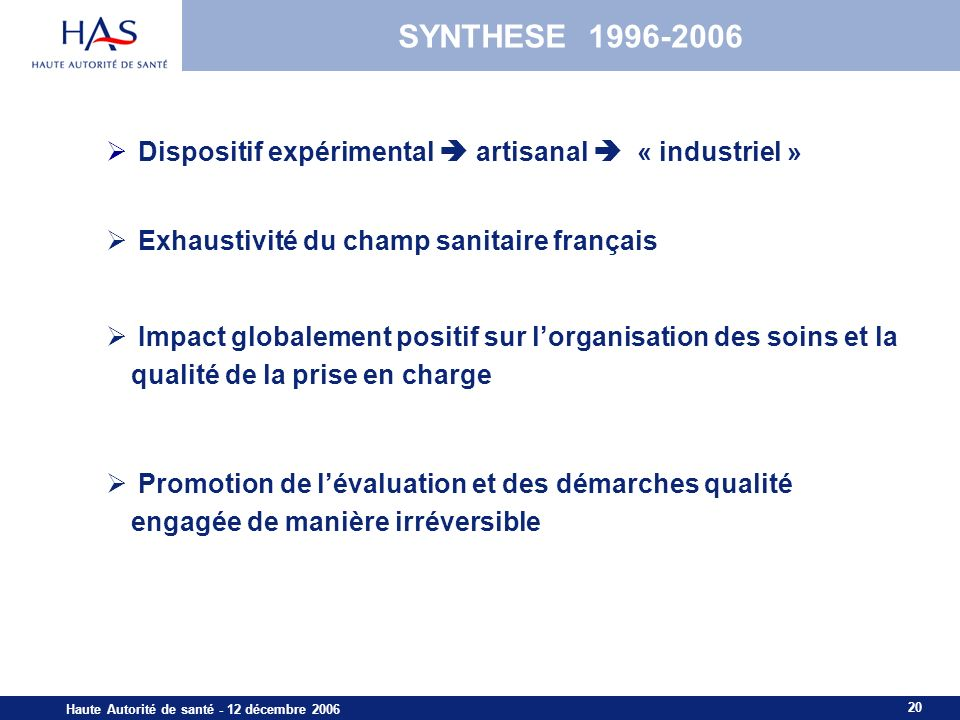20 Haute Autorité de santé - 12 décembre 2006 SYNTHESE 1996-2006 Dispositif expérimental artisanal « industriel » Exhaustivité du champ sanitaire fran