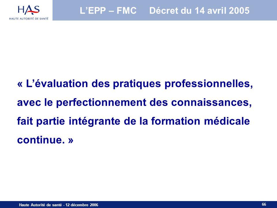 66 Haute Autorité de santé - 12 décembre 2006 « Lévaluation des pratiques professionnelles, avec le perfectionnement des connaissances, fait partie intégrante de la formation médicale continue.