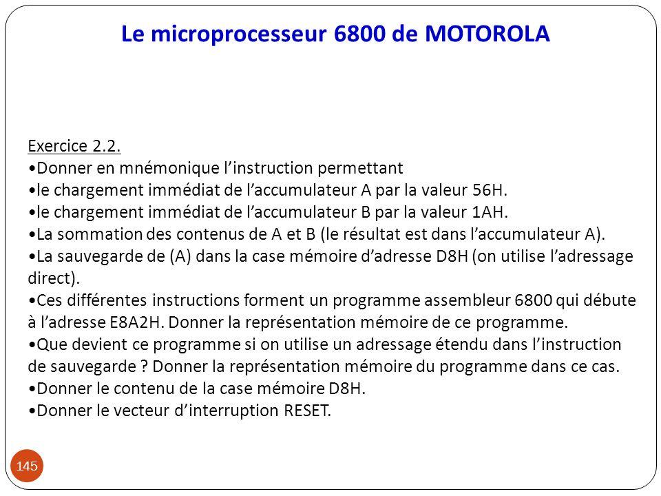 Le microprocesseur 6800 de MOTOROLA 145 Exercice 2.2. Donner en mnémonique linstruction permettant le chargement immédiat de laccumulateur A par la va