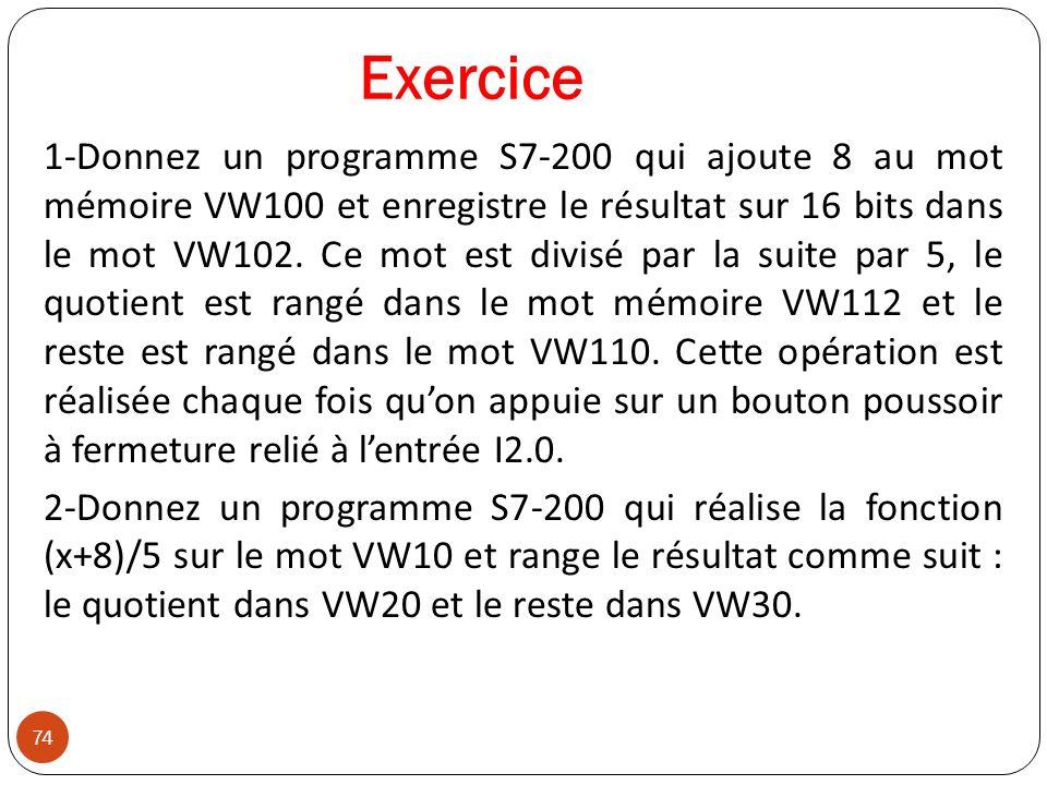 74 Exercice 1-Donnez un programme S7-200 qui ajoute 8 au mot mémoire VW100 et enregistre le résultat sur 16 bits dans le mot VW102. Ce mot est divisé