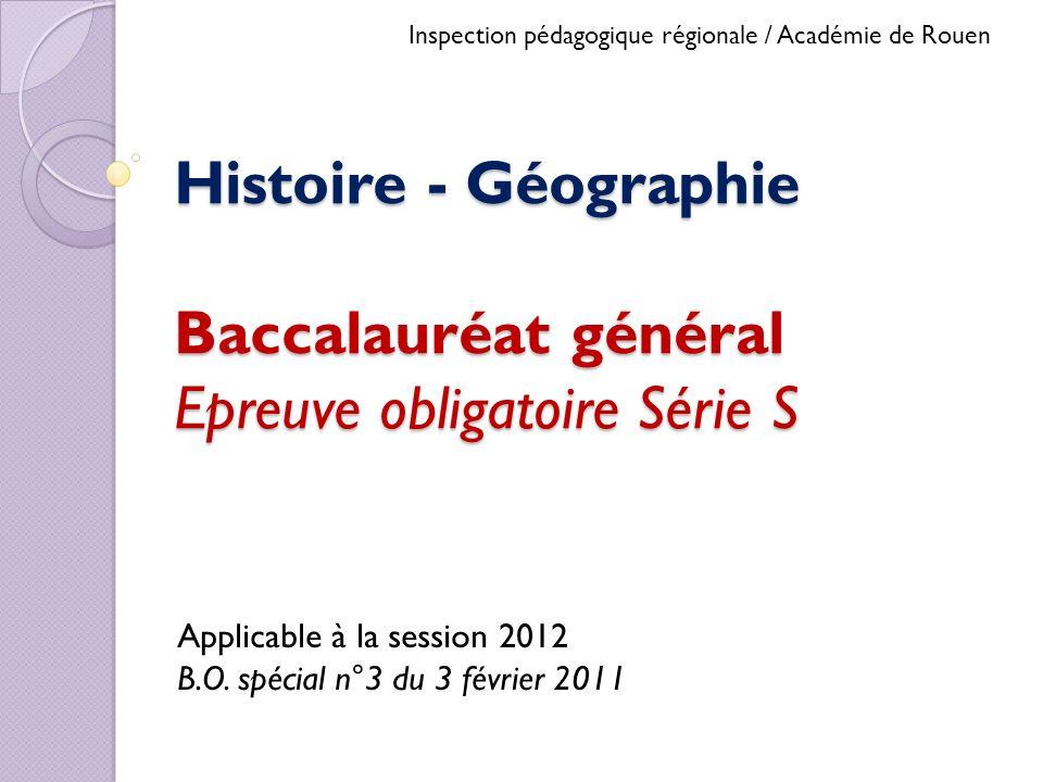 Histoire - Géographie Baccalauréat général Epreuve obligatoire Série S Applicable à la session 2012 B.O. spécial n°3 du 3 février 2011 Inspection péda