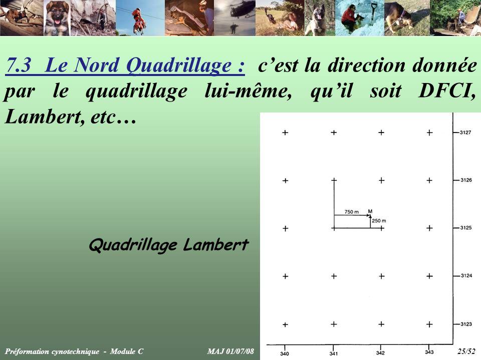 7.3 Le Nord Quadrillage : cest la direction donnée par le quadrillage lui-même, quil soit DFCI, Lambert, etc… Quadrillage Lambert Préformation cynotechnique - Module C MAJ 01/07/08 25/52
