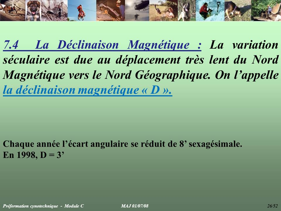 7.4 La Déclinaison Magnétique : La variation séculaire est due au déplacement très lent du Nord Magnétique vers le Nord Géographique. On lappelle la d
