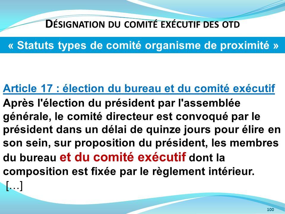 D ÉSIGNATION DU COMITÉ EXÉCUTIF DES OTD 100 Article 17 : élection du bureau et du comité exécutif Après l'élection du président par l'assemblée généra