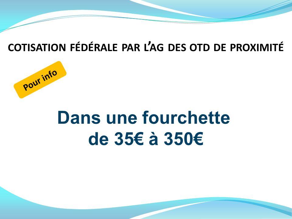 Dans une fourchette de 35 à 350 Pour info COTISATION FÉDÉRALE PAR L AG DES OTD DE PROXIMITÉ