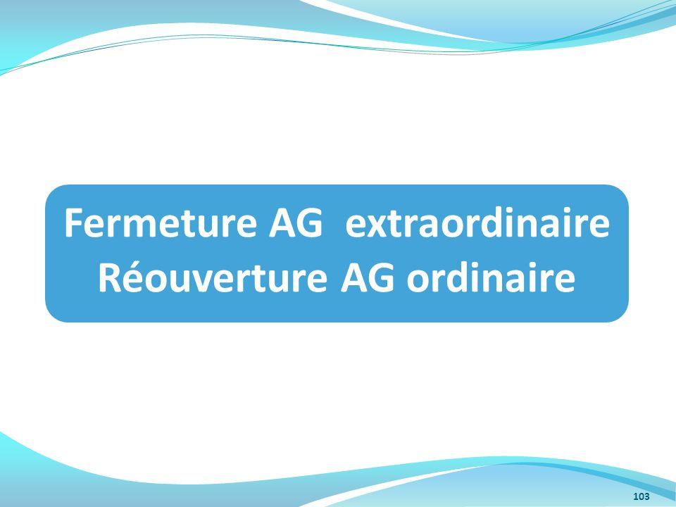 Fermeture AG extraordinaire Réouverture AG ordinaire 103