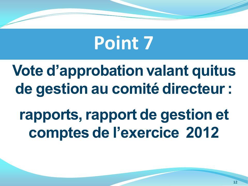 Vote dapprobation valant quitus de gestion au comité directeur : rapports, rapport de gestion et comptes de lexercice 2012 Point 7 12