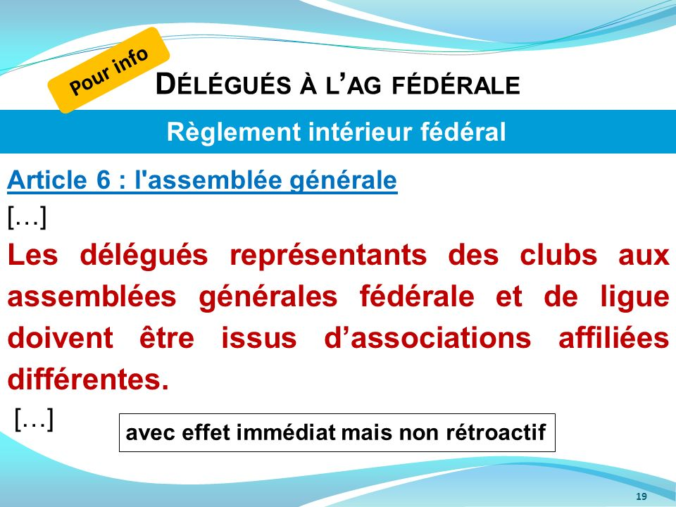 D ÉLÉGUÉS À L AG FÉDÉRALE 19 Article 6 : l'assemblée générale […] Les délégués représentants des clubs aux assemblées générales fédérale et de ligue d