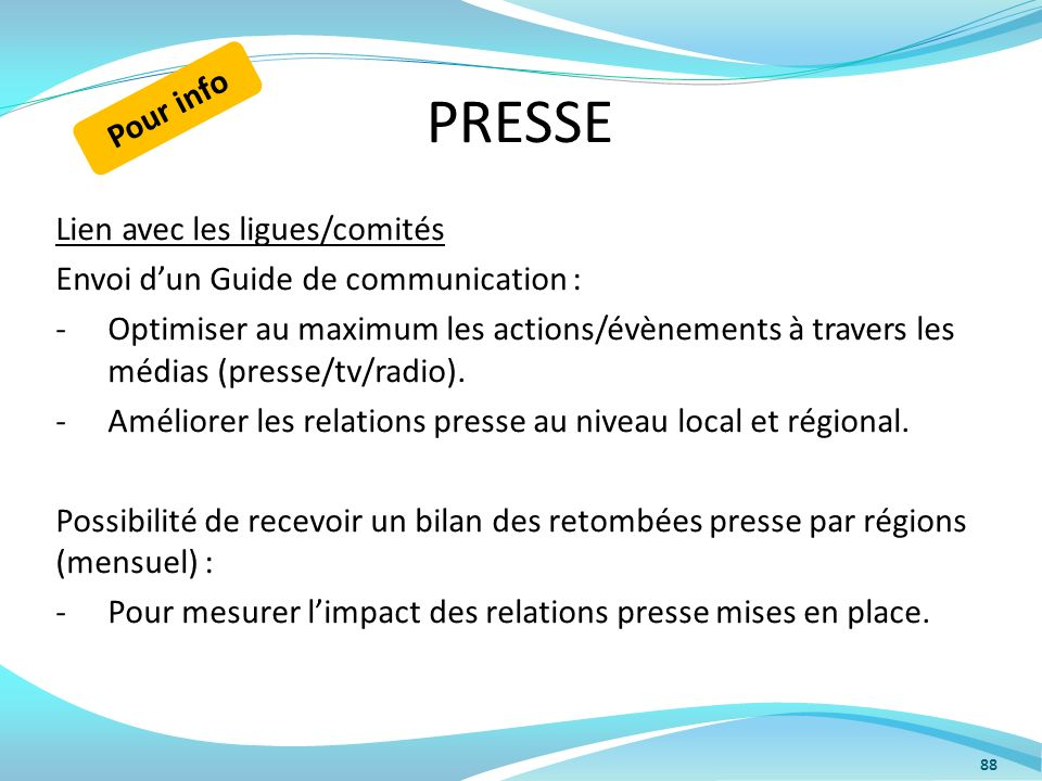 PRESSE Lien avec les ligues/comités Envoi dun Guide de communication : -Optimiser au maximum les actions/évènements à travers les médias (presse/tv/ra