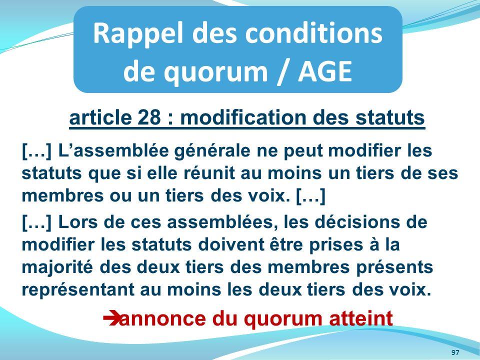 article 28 : modification des statuts […] Lassemblée générale ne peut modifier les statuts que si elle réunit au moins un tiers de ses membres ou un t