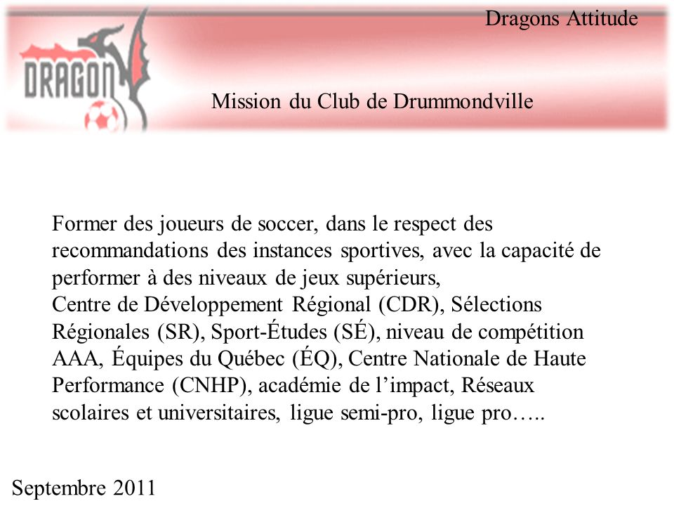 Septembre 2011 Mission du Club de Drummondville Former des joueurs de soccer, dans le respect des recommandations des instances sportives, avec la cap