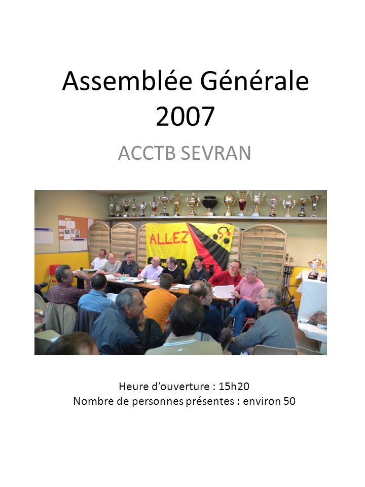 Assemblée Générale 2007 ACCTB SEVRAN Heure douverture : 15h20 Nombre de personnes présentes : environ 50