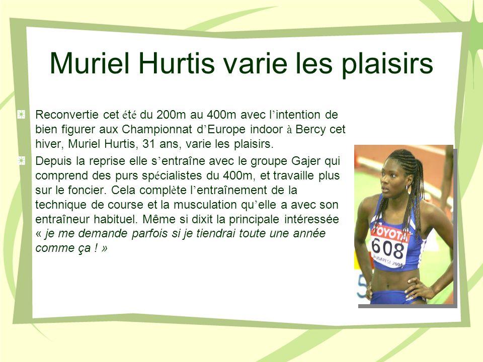 Muriel Hurtis varie les plaisirs Reconvertie cet é t é du 200m au 400m avec l intention de bien figurer aux Championnat d Europe indoor à Bercy cet hiver, Muriel Hurtis, 31 ans, varie les plaisirs.