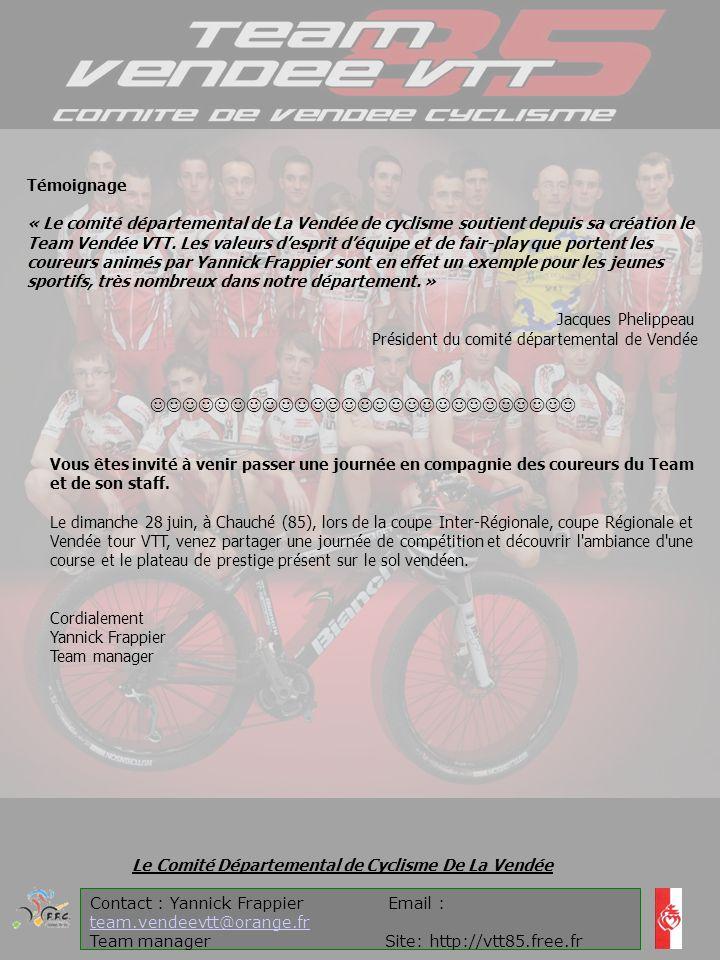 Contact : Yannick Frappier Email : team.vendeevtt@orange.fr team.vendeevtt@orange.fr Team manager Site: http://vtt85.free.fr Le Comité Départemental de Cyclisme De La Vendée Témoignage « Le comité départemental de La Vendée de cyclisme soutient depuis sa création le Team Vendée VTT.