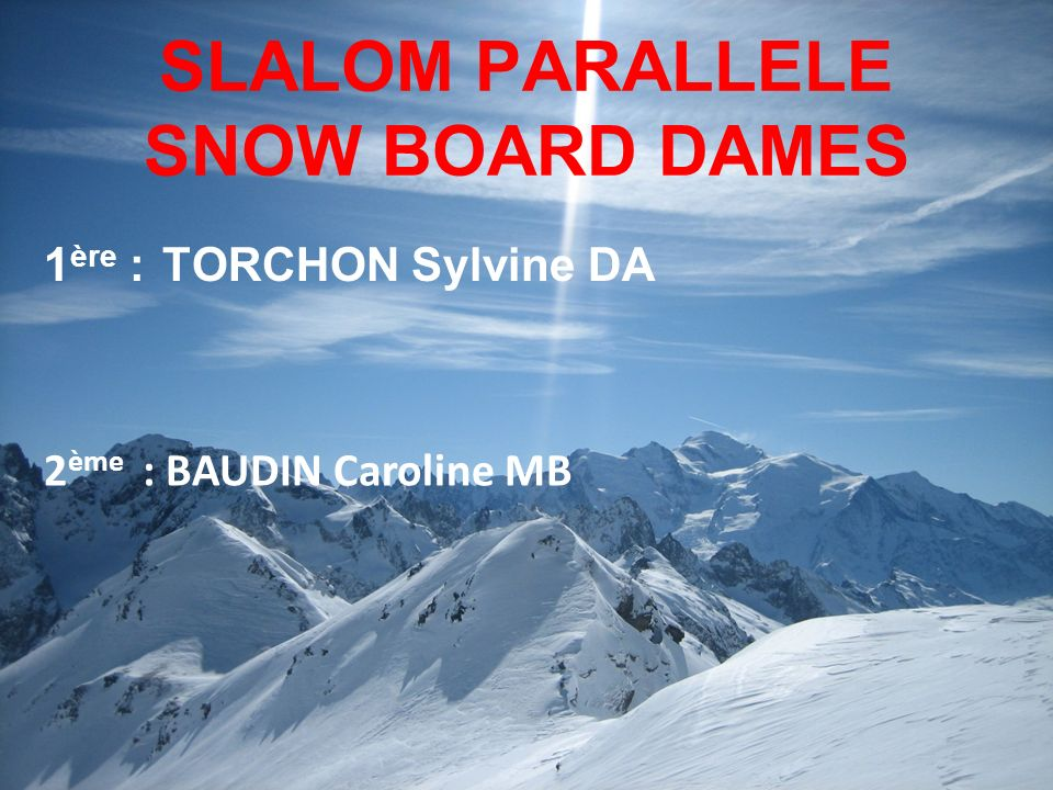 SLALOM PARALLELE SNOW BOARD DAMES 1 ère : TORCHON Sylvine DA 2 ème : BAUDIN Caroline MB
