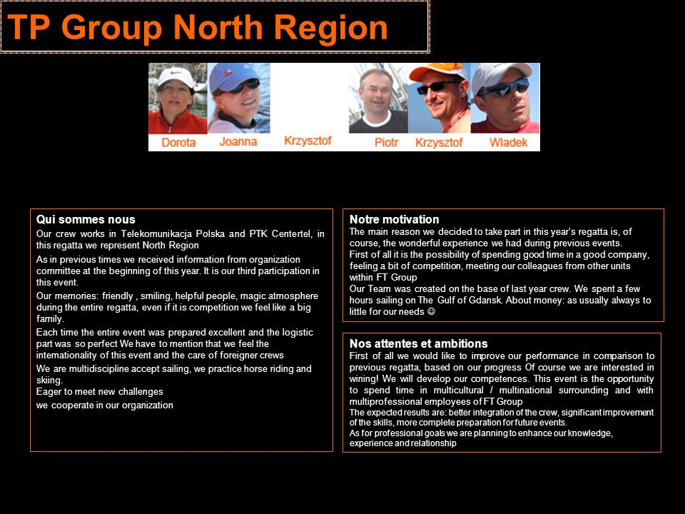 TP Group North Region Qui sommes nous Our crew works in Telekomunikacja Polska and PTK Centertel, in this regatta we represent North Region As in previous times we received information from organization committee at the beginning of this year.