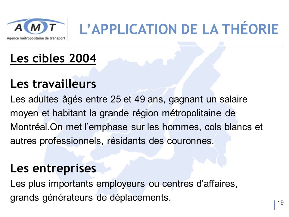 19 Les travailleurs Les adultes âgés entre 25 et 49 ans, gagnant un salaire moyen et habitant la grande région métropolitaine de Montréal.On met lemph