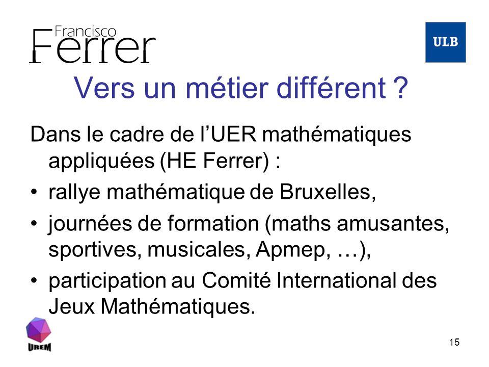 15 Vers un métier différent ? Dans le cadre de lUER mathématiques appliquées (HE Ferrer) : rallye mathématique de Bruxelles, journées de formation (ma
