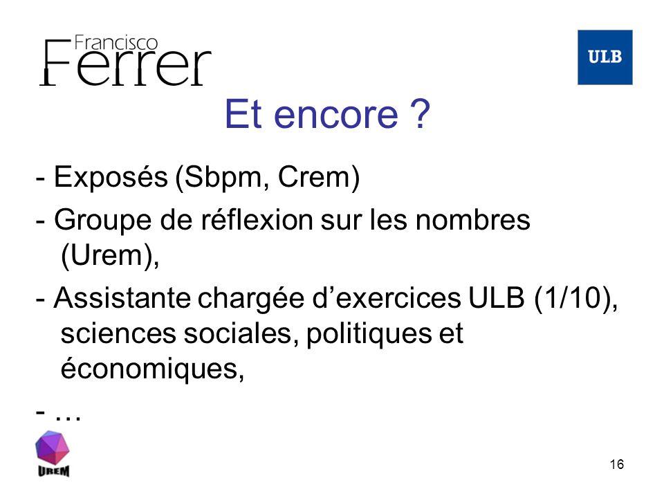 16 Et encore ? - Exposés (Sbpm, Crem) - Groupe de réflexion sur les nombres (Urem), - Assistante chargée dexercices ULB (1/10), sciences sociales, pol