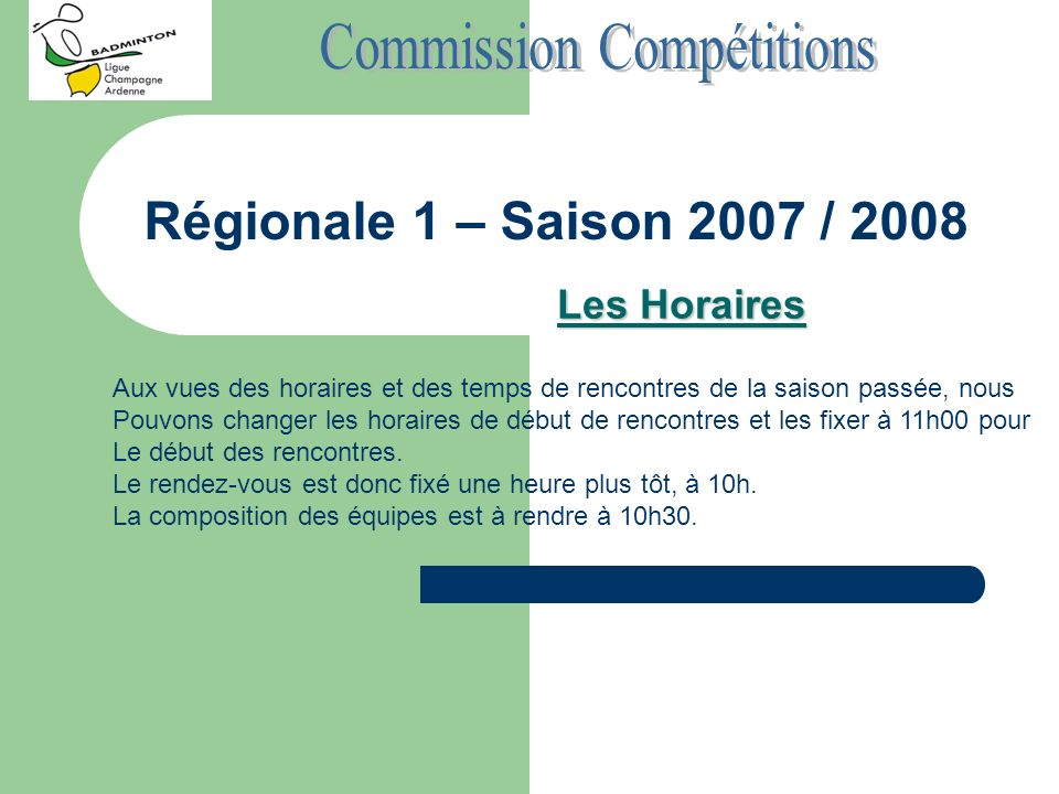 Régionale 1 – Saison 2007 / 2008 Les Horaires Aux vues des horaires et des temps de rencontres de la saison passée, nous Pouvons changer les horaires