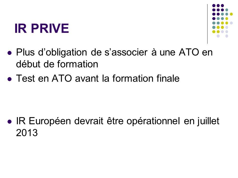 IR PRIVE Plus dobligation de sassocier à une ATO en début de formation Test en ATO avant la formation finale IR Européen devrait être opérationnel en juillet 2013