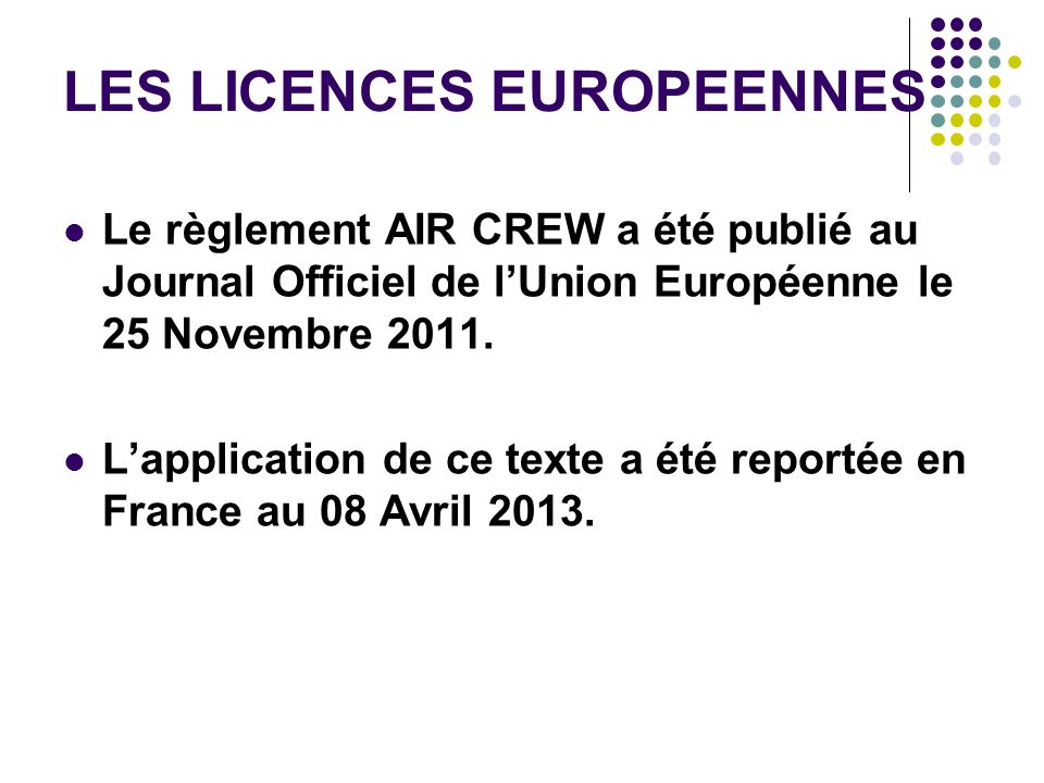 LES LICENCES EUROPEENNES Le règlement AIR CREW a été publié au Journal Officiel de lUnion Européenne le 25 Novembre 2011. Lapplication de ce texte a é