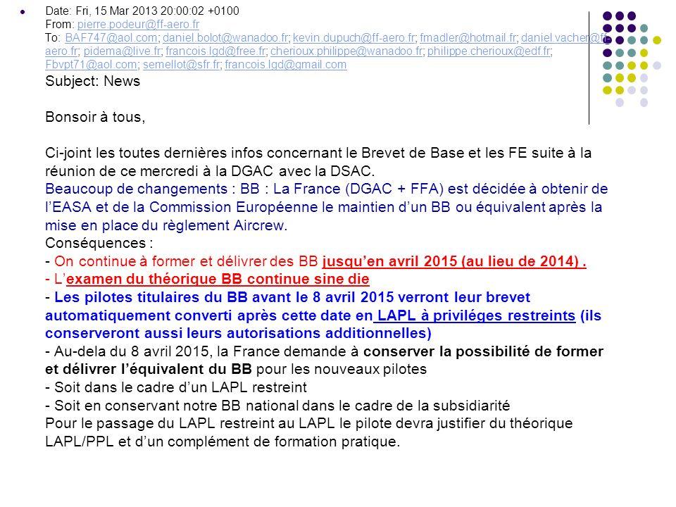 Date: Fri, 15 Mar 2013 20:00:02 +0100 From: pierre.podeur@ff-aero.fr To: BAF747@aol.com; daniel.bolot@wanadoo.fr; kevin.dupuch@ff-aero.fr; fmadler@hotmail.fr; daniel.vacher@ff- aero.fr; pidema@live.fr; francois.lgd@free.fr; cherioux.philippe@wanadoo.fr; philippe.cherioux@edf.fr; Fbvpt71@aol.com; semellot@sfr.fr; francois.lgd@gmail.com Subject: News Bonsoir à tous, Ci-joint les toutes dernières infos concernant le Brevet de Base et les FE suite à la réunion de ce mercredi à la DGAC avec la DSAC.