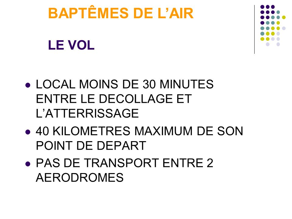 LOCAL MOINS DE 30 MINUTES ENTRE LE DECOLLAGE ET LATTERRISSAGE 40 KILOMETRES MAXIMUM DE SON POINT DE DEPART PAS DE TRANSPORT ENTRE 2 AERODROMES BAPTÊME