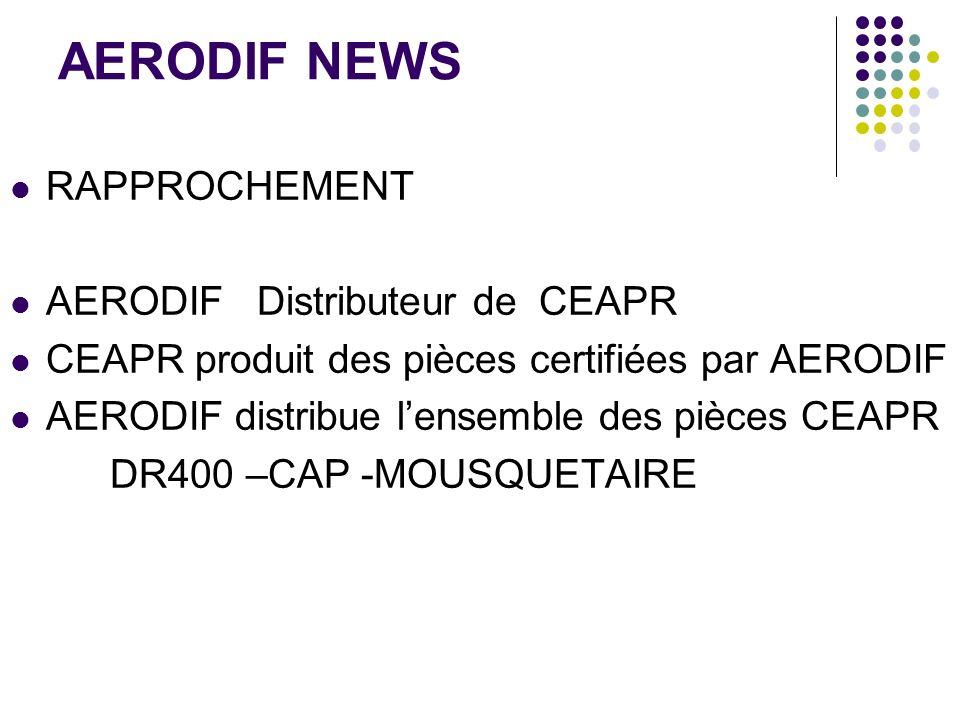 AERODIF NEWS RAPPROCHEMENT AERODIF Distributeur de CEAPR CEAPR produit des pièces certifiées par AERODIF AERODIF distribue lensemble des pièces CEAPR DR400 –CAP -MOUSQUETAIRE