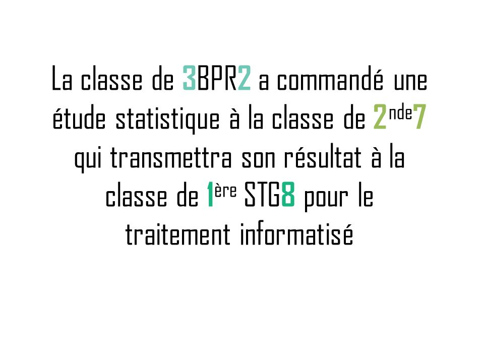 La classe de 3 BPR 2 a commandé une étude statistique à la classe de 2 nde 7 qui transmettra son résultat à la classe de 1 ère STG 8 pour le traitemen