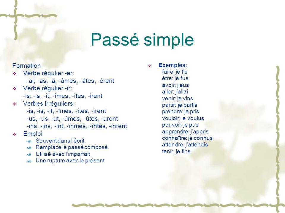 Passé simple Formation Verbe régulier -er: -ai, -as, -a, -âmes, -âtes, -èrent Verbe régulier -ir: -is, -is, -it, -îmes, -îtes, -irent Verbes irrégulie