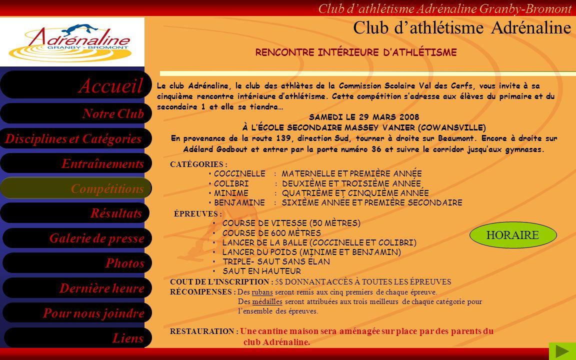 Club dathlétisme Adrénaline Granby-Bromont Disciplines et Catégories Entraînements Compétitions Liens Notre Club Accueil Galerie de presse Pour nous joindre Résultats Dernière heure Photos HORAIRE DE LA JOURNÉE 9 H 00 ARRIVÉE DES PARTICIPANTS ET INSCRIPTION 9 H 45 FIN DES INSCRIPTIONS ÉCHAUFFEMENT ET CONSIGNES GÉNÉRALES 10 H 00 DÉBUT DES ÉPREUVES 12H À 12H45 DINER 14 H 15 LÉPREUVE POUR LES PARENTS (50 MÈTRES) PRIX DE PARTICIPATION (TIRAGE) 14 H 30 REMISE DES RÉCOMPENSES Club dathlétisme Adrénaline COCCINELLECOLIBRIMINIMEBENJAMIN 10:00 À 10:25 LANCER DE LA BALLETRIPLE SAUT SANS ÉLAN COURSE DE 50 MÈTRES SAUT EN HAUTEUR 10:30 À 10:55 SAUT EN HAUTEURLANCER DE LA BALLETRIPLE SAUT SANS ÉLAN COURSE DE 50 MÈTRES 11:00 À 11:25 COURSE DE 50 MÈTRES SAUT EN HAUTEURLANCER DU POIDSTRIPLE-SAUT SANS ÉLAN 11:30 À 11:55 TRIPLE SAUT SANS ÉLAN COURSE DE 50 MÈTRES SAUT EN HAUTEURLANCER DU POIDS 12:00 À 12:45 DÎNER 12:45 FINALE DE 50 MÈTRES 13:15 COURSE DE 600 MÉTRES RENCONTRE INTÉRIEURE DATHLÉTISME