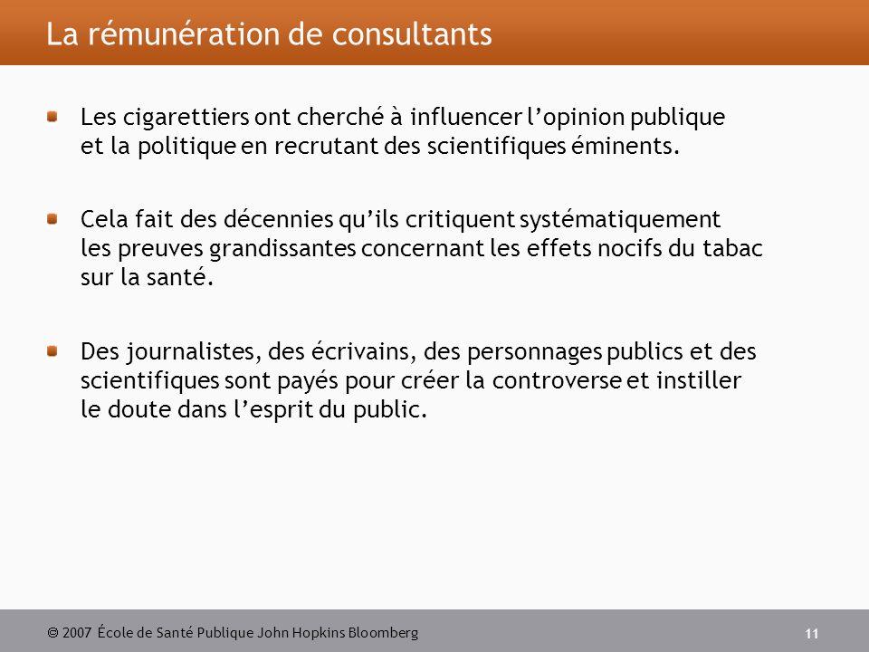 2007 École de Santé Publique John Hopkins Bloomberg 11 La rémunération de consultants Les cigarettiers ont cherché à influencer lopinion publique et la politique en recrutant des scientifiques éminents.