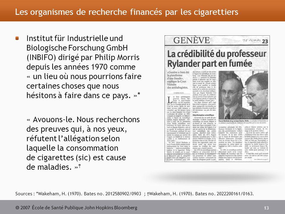 2007 École de Santé Publique John Hopkins Bloomberg 13 Les organismes de recherche financés par les cigarettiers Institut für Industrielle und Biologische Forschung GmbH (INBIFO) dirigé par Philip Morris depuis les années 1970 comme « un lieu où nous pourrions faire certaines choses que nous hésitons à faire dans ce pays.