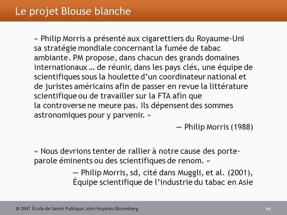 2007 École de Santé Publique John Hopkins Bloomberg 14 Le projet Blouse blanche « Philip Morris a présenté aux cigarettiers du Royaume-Uni sa stratégie mondiale concernant la fumée de tabac ambiante.
