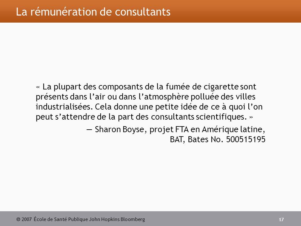 2007 École de Santé Publique John Hopkins Bloomberg 17 La rémunération de consultants « La plupart des composants de la fumée de cigarette sont présents dans lair ou dans latmosphère polluée des villes industrialisées.