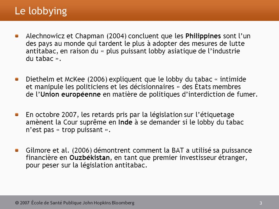 2007 École de Santé Publique John Hopkins Bloomberg 3 Le lobbying Alechnowicz et Chapman (2004) concluent que les Philippines sont lun des pays au monde qui tardent le plus à adopter des mesures de lutte antitabac, en raison du « plus puissant lobby asiatique de lindustrie du tabac ».