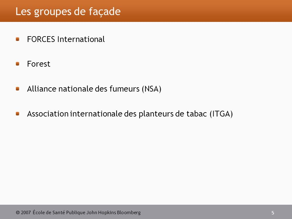 2007 École de Santé Publique John Hopkins Bloomberg 5 Les groupes de façade FORCES International Forest Alliance nationale des fumeurs (NSA) Association internationale des planteurs de tabac (ITGA)