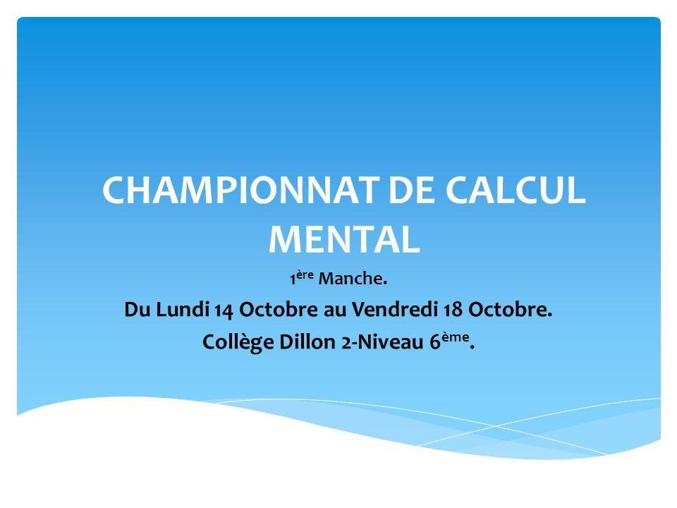 CHAMPIONNAT DE CALCUL MENTAL 1 ère Manche. Du Lundi 14 Octobre au Vendredi 18 Octobre. Collège Dillon 2-Niveau 6 ème.