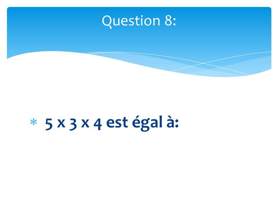 5 x 3 x 4 est égal à: Question 8: