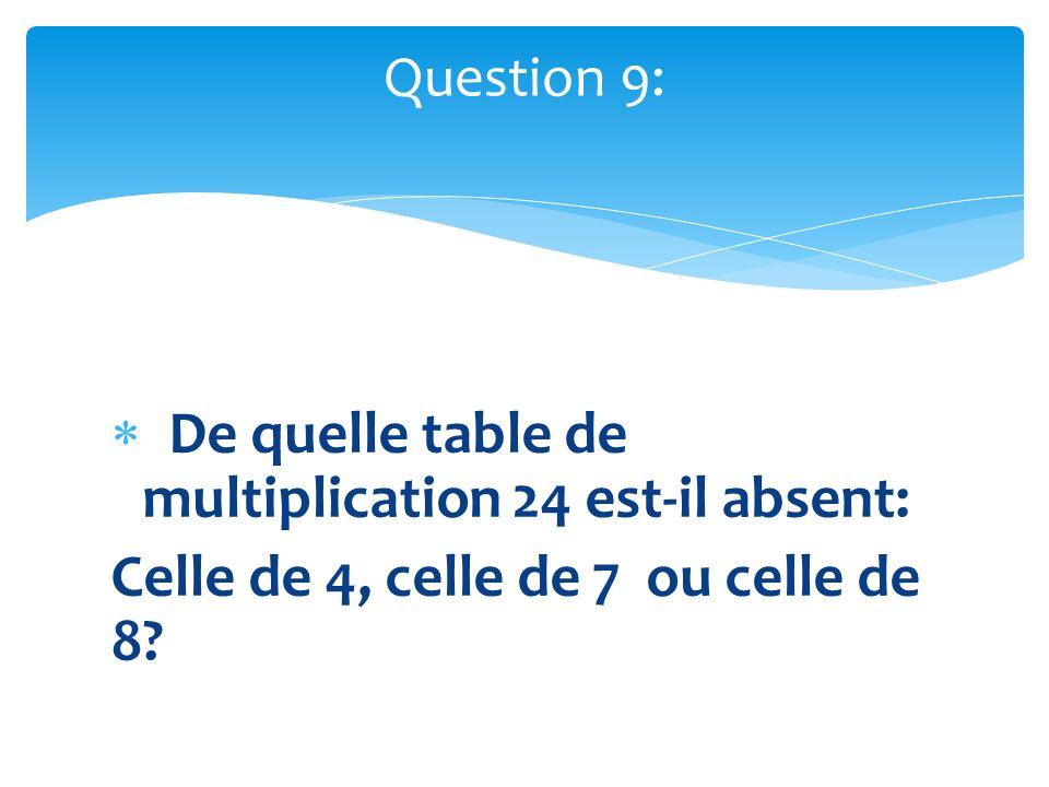De quelle table de multiplication 24 est-il absent: Celle de 4, celle de 7 ou celle de 8? Question 9: