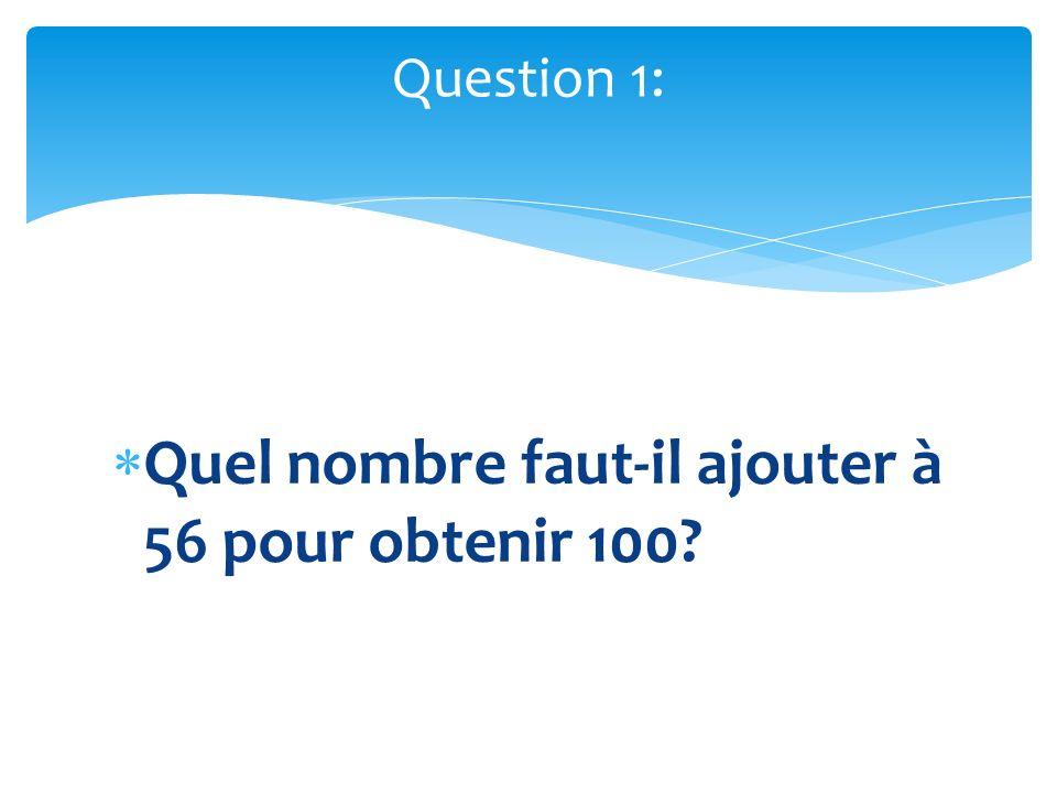 Quel nombre faut-il ajouter à 56 pour obtenir 100? Question 1: