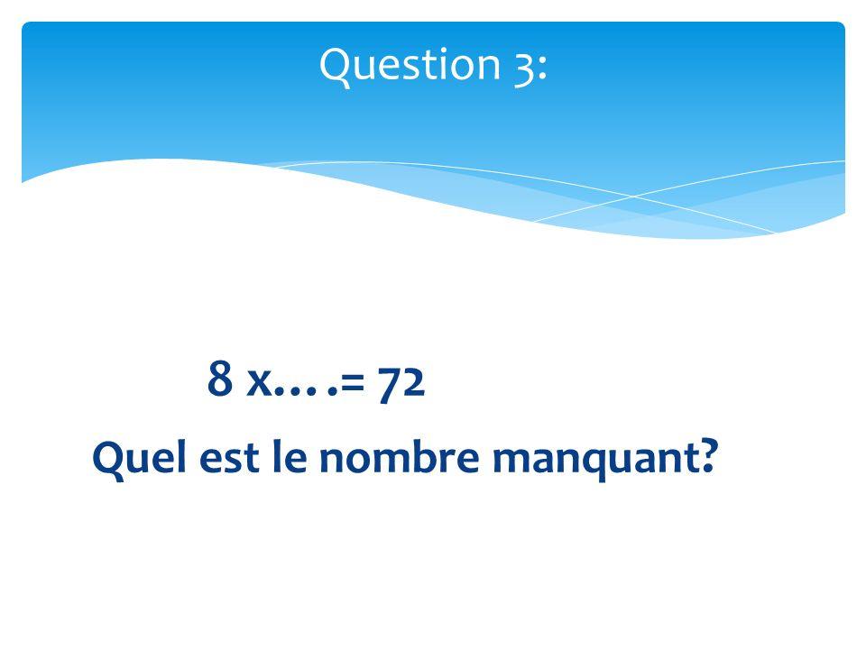8 x….= 72 Quel est le nombre manquant ? Question 3: