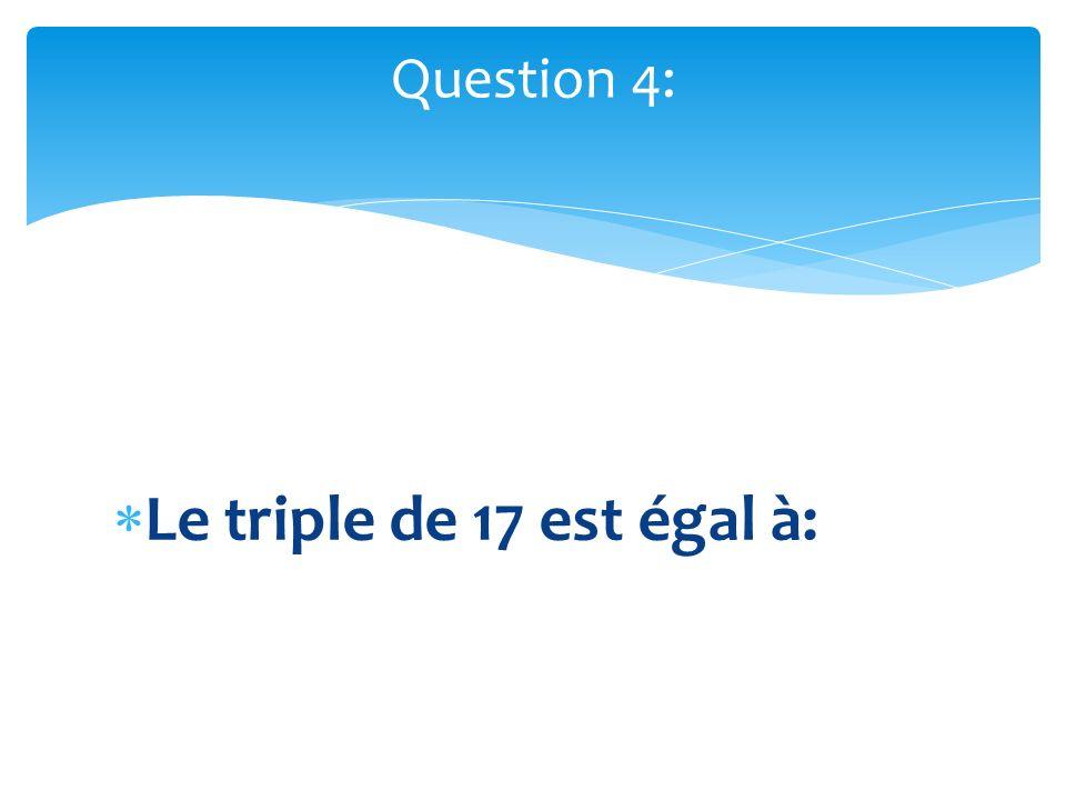 Le triple de 17 est égal à: Question 4: