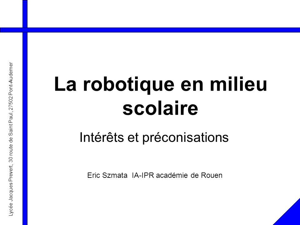 Lycée Jacques Prevert, 30 route de Saint Paul, 27502 Pont-Audemer La robotique en milieu scolaire Intérêts et préconisations Eric Szmata IA-IPR académie de Rouen