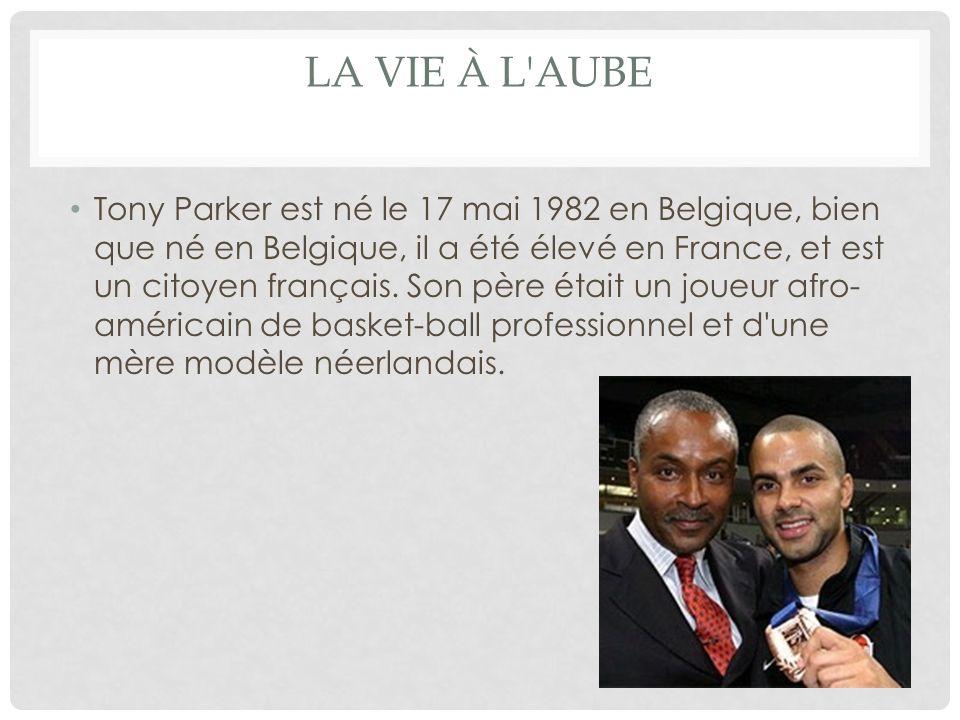 LA VIE À L'AUBE Tony Parker est né le 17 mai 1982 en Belgique, bien que né en Belgique, il a été élevé en France, et est un citoyen français. Son père