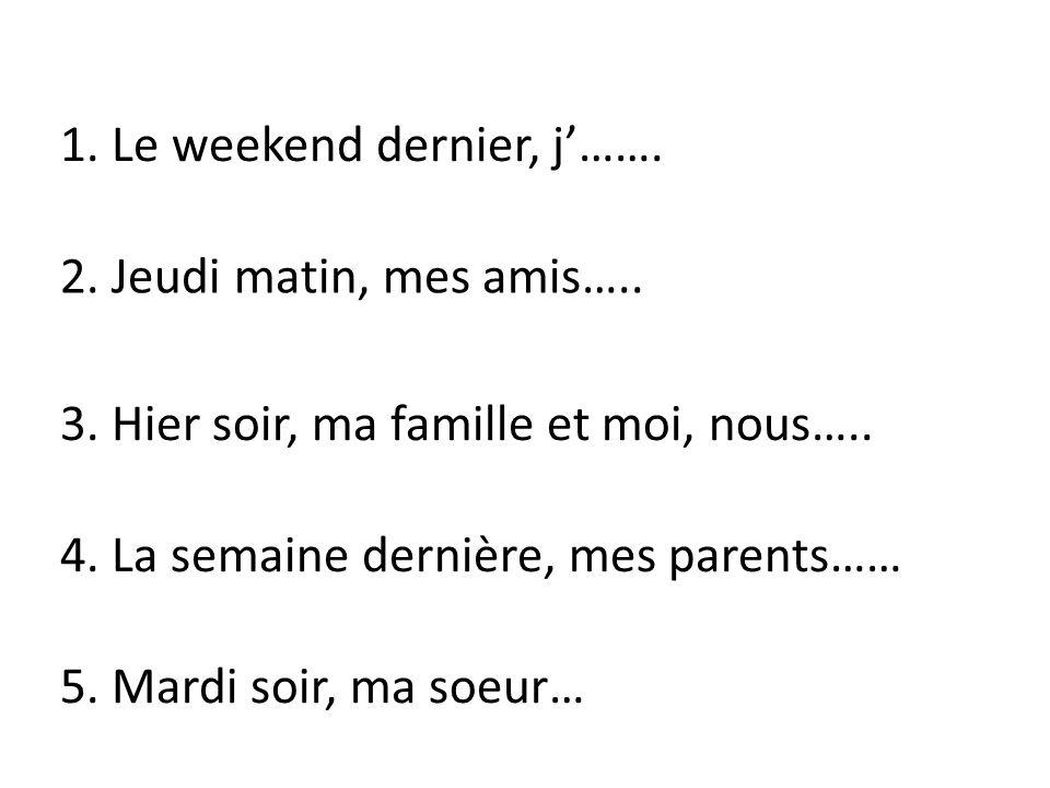 1. Le weekend dernier, j……. 2. Jeudi matin, mes amis….. 3. Hier soir, ma famille et moi, nous….. 4. La semaine dernière, mes parents…… 5. Mardi soir,