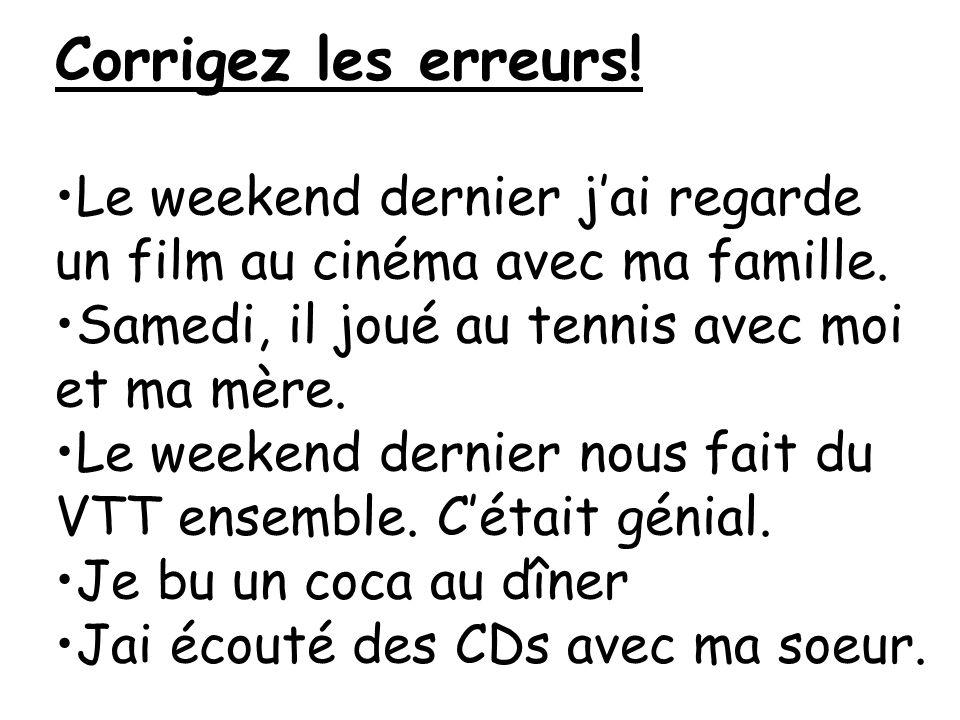 Corrigez les erreurs! Le weekend dernier jai regarde un film au cinéma avec ma famille. Samedi, il joué au tennis avec moi et ma mère. Le weekend dern