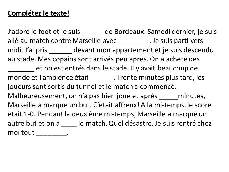 Complétez le texte! Jadore le foot et je suis______ de Bordeaux. Samedi dernier, je suis allé au match contre Marseille avec ________. Je suis parti v