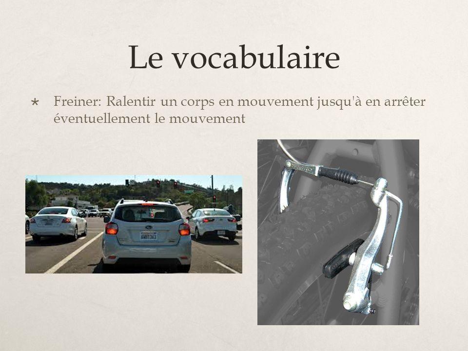 Le vocabulaire Freiner: Ralentir un corps en mouvement jusqu à en arrêter éventuellement le mouvement